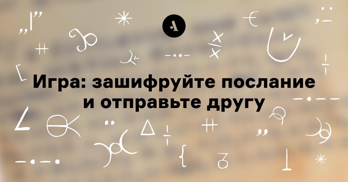 Игра: зашифруйте послание иотправьте другу  •  Зачем люди ведут дневники, аисторики ихчитают