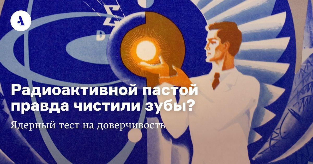 Радиоактивной пастой правда чистили зубы? Ядерный тест надоверчивость  •  Как атом изменил нашу жизнь