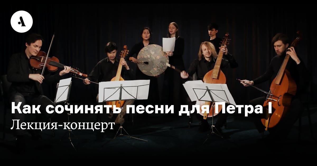 Как сочинять песни для Петра I: лекция-концерт  •  Журнал